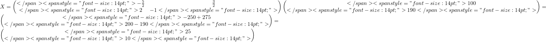 "X=\begin{pmatrix}</span> <span style=""font-size: 14pt;"">-\frac{5}{2} &\frac{3}{2} \\</span> <span style=""font-size: 14pt;"">2 &-1</span> <span style=""font-size: 14pt;"">\end{pmatrix}\begin{pmatrix}</span> <span style=""font-size: 14pt;"">100\\</span> <span style=""font-size: 14pt;"">190</span> <span style=""font-size: 14pt;"">\end{pmatrix}=\begin{pmatrix}</span> <span style=""font-size: 14pt;"">-250+275\\</span> <span style=""font-size: 14pt;"">200-190</span> <span style=""font-size: 14pt;"">\end{pmatrix}=\begin{pmatrix}</span> <span style=""font-size: 14pt;"">25\\</span> <span style=""font-size: 14pt;"">10</span> <span style=""font-size: 14pt;"">\end{pmatrix}"