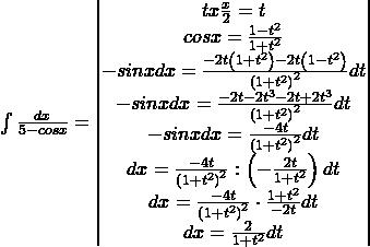 \int \frac{dx}{5-cosx}=\begin{vmatrix}tx\frac{x}{2}=t\\cosx=\frac{1-t^{2}}{1+t^{2}}\\-sinxdx=\frac{-2t\left(1+t^{2} \right)-2t\left(1-t^{2} \right)}{\left(1+t^{2} \right)^{2}}dt\\-sinxdx=\frac{-2t-2t^{3}-2t+2t^{3}}{\left(1+t^{2} \right)^{2}}dt\\-sinxdx=\frac{-4t}{\left(1+t^{2} \right)^{2}}dt\\dx=\frac{-4t}{\left(1+t^{2} \right)^{2}}:\left(-\frac{2t}{1+t^{2}} \right)dt\\dx=\frac{-4t}{\left(1+t^{2} \right)^{2}}\cdot \frac{1+t^{2}}{-2t}dt\\dx=\frac{2}{1+t^{2}}dt\end{vmatrix}