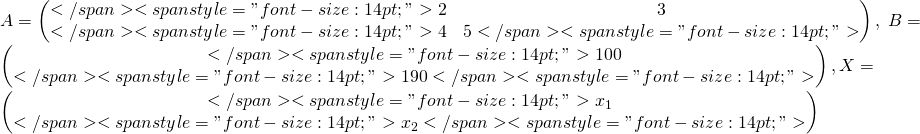 "A=\begin{pmatrix}</span> <span style=""font-size: 14pt;"">2 &3 \\</span> <span style=""font-size: 14pt;"">4 &5</span> <span style=""font-size: 14pt;"">\end{pmatrix}, \; B=\begin{pmatrix}</span> <span style=""font-size: 14pt;"">100\\</span> <span style=""font-size: 14pt;"">190</span> <span style=""font-size: 14pt;"">\end{pmatrix}, X=\begin{pmatrix}</span> <span style=""font-size: 14pt;"">x_{1}\\</span> <span style=""font-size: 14pt;"">x_{2}</span> <span style=""font-size: 14pt;"">\end{pmatrix}"