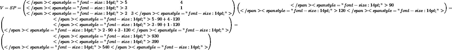 "V=SP=\begin{pmatrix}</span> <span style=""font-size: 14pt;"">5 &4 \\</span> <span style=""font-size: 14pt;"">3 &1 \\</span> <span style=""font-size: 14pt;"">2& 3</span> <span style=""font-size: 14pt;"">\end{pmatrix}\begin{pmatrix}</span> <span style=""font-size: 14pt;"">90\\</span> <span style=""font-size: 14pt;"">120</span> <span style=""font-size: 14pt;"">\end{pmatrix}=\begin{pmatrix}</span> <span style=""font-size: 14pt;"">5\cdot 90+4\cdot 120\\</span> <span style=""font-size: 14pt;"">3\cdot 90+1\cdot 120\\</span> <span style=""font-size: 14pt;"">2\cdot 90+3\cdot 120</span> <span style=""font-size: 14pt;"">\end{pmatrix}=\begin{pmatrix}</span> <span style=""font-size: 14pt;"">930\\</span> <span style=""font-size: 14pt;"">390\\</span> <span style=""font-size: 14pt;"">540</span> <span style=""font-size: 14pt;"">\end{pmatrix}"