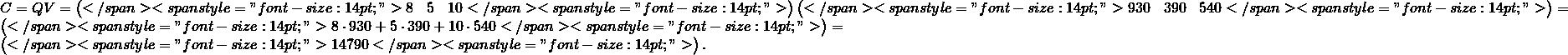 """C=QV=\begin{pmatrix}</span> <span style=""""font-size: 14pt;"""">8 &5 &10</span> <span style=""""font-size: 14pt;"""">\end{pmatrix}\begin{pmatrix}</span> <span style=""""font-size: 14pt;"""">930 &390 &540</span> <span style=""""font-size: 14pt;"""">\end{pmatrix}=\begin{pmatrix}</span> <span style=""""font-size: 14pt;"""">8\cdot 930+5\cdot 390+10\cdot 540</span> <span style=""""font-size: 14pt;"""">\end{pmatrix}=\begin{pmatrix}</span> <span style=""""font-size: 14pt;"""">14790</span> <span style=""""font-size: 14pt;"""">\end{pmatrix}."""